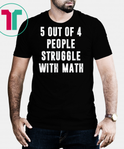 5 Out Of 4 People Struggle With Math Funny Tshirt Gift