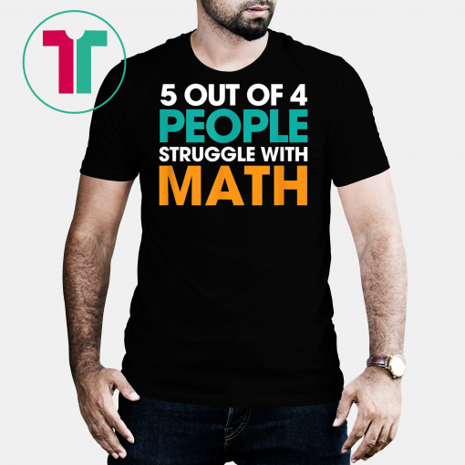 5 Out Of 4 People Struggle With Math Tshirt