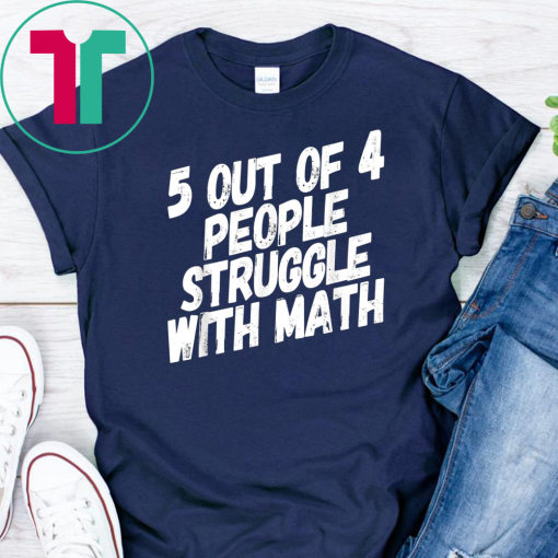 Math T-Shirt. 5 Out Of 4 People Struggle With Math.