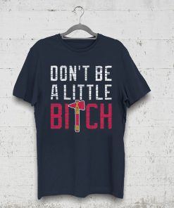 Don't Be A Little Bitch T-Shirt Atlanta Baseball Mens Womens Kids Shirt