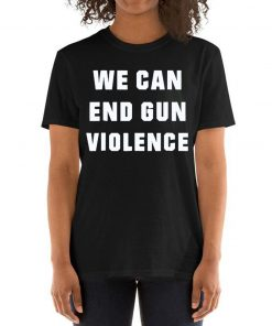 WE CAN END GUN VIOLENCE Anti Gun Protest Shirt Enough Shirt