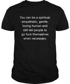 You can be a spiritual empathetic gentle loving human and still tell shirt