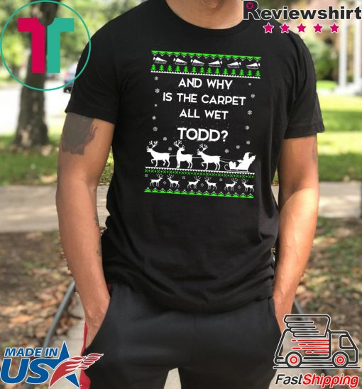 And why is the carpet all wet Todd Christmas T-Shirt