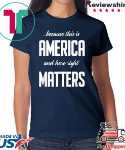 Because this is America and Here Right Matters T-Shirt