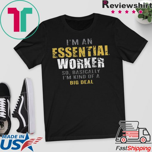 I'm an essential worker so basically I'm kind of a big deal T-Shirt